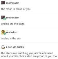 Confused, Life, and Aliens: mothmaam  the moon is proud of you  mothmaam  and so are the stars  revivalish  and so is the sun  -can-do-tricks  the aliens are watching you, a little confused  about your life choices but are proud of you too Space encouragement!