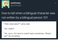 "America, Apparently, and Baked: mothman  @LEVKAWA  how to tell when a bilingual character was  not written by a bilingual person 101  ""Hola ¿Qué pasa?"" Lance said.  ""Uh...what?""  ""Ah, sorry. It's hard to switch back sometimes. What's  up?"" He corrected <p><a href=""http://artykyn.tumblr.com/post/160134767689/prideling-gunvolt-im-going-to-have-a-stroke"" class=""tumblr_blog"">artykyn</a>:</p><blockquote> <p><a href=""http://prideling.tumblr.com/post/156129759362/gunvolt-im-going-to-have-a-stroke"" class=""tumblr_blog"">prideling</a>:</p> <blockquote> <p><a href=""https://gunvolt.tumblr.com/post/156087107428/im-going-to-have-a-stroke"" class=""tumblr_blog"">gunvolt</a>:</p> <blockquote><p>im going to have a stroke</p></blockquote> <p>Instead try…<br/><br/><b>Person A:</b> You know… the thing<br/><b>Person B:</b> The ""thing""?<br/><b>Person A: </b>Yeah, the thing with the little-! *mutters under their breath* <i>Como es que se llama esa mierda</i>… THE FISHING ROD</p> </blockquote> <p><b>As someone with multiple bilingual friends where English is not the first language, may I present to you a list of actual incidents I have witnessed:</b></p> <ul><li>Forgot a word in Spanish, while speaking Spanish to me, but remembered it in English. Became weirdly quiet as they seemed to lose their entire sense of identity.</li></ul><ul><li>Used a literal translation of a Russian idiomatic expression while speaking English. He actually does this quite regularly, because he somehow genuinely forgets which idioms belong to which language. It usually takes a minute of everyone staring at him in confused silence before he says ""….Ah….. that must be a Russian one then….""</li></ul><ul><li>Had to count backwards for something. Could not count backwards in English. Counted backwards in French under her breath until she got to the number she needed, and then translated it into English.</li></ul><ul><li>Meant to inform her (French) parents that bread in America is baked with a lot of preservatives. Her brain was still halfway in English Mode so she used the word ""préservatifes."" Ended up shocking her parents with the knowledge that apparently, bread in America is full of condoms.</li></ul><ul><li>Defined a slang term for me……. with another slang term. In the same language. Which I do not speak.</li></ul><ul><li>Was talking to both me and his mother in English when his mother had to revert to Russian to ask him a question about a word. He said ""I don't know"" and turned to me and asked ""<i><b>Is</b></i> there an English equivalent for Нумизматический?"" and it took him a solid minute to realize there was no way I would be able to answer that. Meanwhile his mom quietly chuckled behind his back.</li></ul><ul><li>Said an expression in English but with Spanish grammar, which turned ""How stressful!"" into <i>""What stressing!""</i> </li></ul><p>Bilingual characters are great but if you're going to use a linguistic blunder, you have to really understand what they actually blunder over. And it's usually 10x funnier than ""Ooops it's hard to switch back.""</p> </blockquote>"