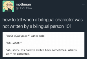"America, Apparently, and Bad: mothman  @LEVKAWA  how to tell when a bilingual character was  not written by a bilingual person 101  ""Hola ¿Qué pasa?"" Lance said.  ""Uh...what?""  ""Ah, sorry. It's hard to switch back sometimes. What's  up?"" He corrected kalidels:  misdiagnosed-ghost:  rrojasandribbons:  cobaltmoony:  silentwalrus1:  justgot1:  cricketcat9:  artykyn:  prideling:  gunvolt: im going to have a stroke Instead try…Person A: You know… the thingPerson B: The ""thing""?Person A: Yeah, the thing with the little-! *mutters under their breath* Como es que se llama esa mierda… THE FISHING ROD  As someone with multiple bilingual friends where English is not the first language, may I present to you a list of actual incidents I have witnessed: Forgot a word in Spanish, while speaking Spanish to me, but remembered it in English. Became weirdly quiet as they seemed to lose their entire sense of identity.Used a literal translation of a Russian idiomatic expression while speaking English. He actually does this quite regularly, because he somehow genuinely forgets which idioms belong to which language. It usually takes a minute of everyone staring at him in confused silence before he says ""….Ah….. that must be a Russian one then….""Had to count backwards for something. Could not count backwards in English. Counted backwards in French under her breath until she got to the number she needed, and then translated it into English.Meant to inform her (French) parents that bread in America is baked with a lot of preservatives. Her brain was still halfway in English Mode so she used the word ""préservatifes."" Ended up shocking her parents with the knowledge that apparently, bread in America is full of condoms.Defined a slang term for me……. with another slang term. In the same language. Which I do not speak.Was talking to both me and his mother in English when his mother had to revert to Russian to ask him a question about a word. He said ""I don't know"" and turned to me and asked ""Is there an English equivalent for Нумизматический?"" and it took him a solid minute to realize there was no way I would be able to answer that. Meanwhile his mom quietly chuckled behind his back.Said an expression in English but with Spanish grammar, which turned ""How stressful!"" into ""What stressing!"" Bilingual characters are great but if you're going to use a linguistic blunder, you have to really understand what they actually blunder over. And it's usually 10x funnier than ""Ooops it's hard to switch back.""  I use Spanish and English daily, none is my native language. When I'm tired or did not have enough sleep I loose track of who to address in which language;  I caught myself explaining something in Spanish to my English-speaking friends more than once. When I'm REALLY tired I'll throw some Polish words in the mix.   There is nothing more painful than bad fake Spanglish by an American writer. Bilingual people don't just randomly drop words in nonsensical places in their sentences ffs. ""I'm muy tired! I think I'll go to my cama and go to sleep!"" Nobody does that. From my bilingual parents: - Only being able to do math in their original language. ""Ok so that would beeeeee … *muttering* ocho por cuatro menos tres…"" - Losing words and getting mad at you about it. ""Gimme the - the - UGH, ESA COSA AHI' CARAJO. The thing, the oven mitt. Christ."" - Making asides to you in Spanish even though you've told them to not do this as lots of people here speak Spanish. ""Oye, mira esa, que cara fea."" ""MOM FFS WE'RE IN A MEXICAN NEIGHBORHOOD."" - Swears in English don't count. - Swears in Spanish mean you'd better fucking run, kid. - Introducing you to English-only Americans using your Spanish name so that they mispronounce your name for all eternity because that's what your mom said your name was. ""Hi Dee-yanna!"" ""sigh, Just call me Diana."" ""Yeah but your mom said your name was Dee-yanna.""  - Your parents give you a name that only makes sense in Spanish. ""Your name is Floor?"" ""No, my name is Flor."" ""FLOOR?"" ""Sigh.""   - conjugating English words with Russian grammar and vice versa. Sometimes both at once, which is extra fun.  самолет -  самолетас -   самолетасы - when vice versa, dropping English articles entirely. The, a, an: all gone. e.g. ""I go to store and buy thing, I fix car and go to place."" This also happens when i am very tired  - speaking English with heavy accent you don't actually have - when my family and I are switching over fast, we say the English words in a very heavy Russian accent that mostly doesn't show up otherwise  bonus:  - keysmashing in the wrong language when your keyboard is still switched over - using ))))) instead of :))) or other culture-specific emoji/typing quirks  all of the above  OMG. THIS.  -switching from Romanes to English and forgetting that articles exist because Romanes doesn't always use them-starting to say a word in one language and trying to smoothly transition it to another language: n…oooooo, thank you is probably my most common-using English profanity when speaking Romanes-using Romanes profanity when speaking English.. that's how you know I am angry-the over extension of the word ""not"" in English that comes out something like this; ""I have not cash on me"".-counting in my head in Romanes always, but math always in English, which might explain my bad math skills-drunk accents.. I have a heavy accent when drunk.. and only when drunk-substituting Romani words when trying to speak in Serbian even when the other speaker is bilingual in English-aspirating English phonemes that are not meant to be aspirated -accidentally pronouncing the English ""i"" sounds as ""ee"".. I have a dog named Snickers and everyone thinks her name is Sneakers-describing objects in detail, but forgetting the actual name of it in your target language; dzhanes, 'odaji glazhuni.. thaj zhamija si 'oda.. ejjjjj.. dikhes perdal oda.. ejjjj.. ekh… feljastra! Ekh feljastra! -""the thing"" in both languages.. -except e buki also means ""the work"", and o kasavo mean ""such"", or ""like this"", so in English I mean to say ""the thing"", but I really say ""the this, you know, this, this, this, the thingy."" But, it sounds like, ""da dis, you know, dis, dis, dis, da tingy.""-subject verb agreement doesn't exist when switching languages; ^^see above.. that was not an intentional mistake-""is mine"" to mean ""I have""; ""Dog is mine"" = ""I have a dog"" I could keep going.. but, yea, bilingual quirks are waaaay better and funnier when you actually understand how they work and the grammar quirks of both target languages.   I always fucking forget the word ""chess""???? And I sit there saying шахматы over and over to myself until I finally remember it in English.  blunders also happen when they have to note down something real quick or take lectures! my notes when I was in Italy for my exchange year are incomprehensible to basically everyone lmao it's a huge jumble of thai, english, and italian. because sometimes it's easier to just write down a concept in english rather than have to translate it back to your native language! also while I was there I spent a day with an american friend and when we were saying goodbye to each other this literally happened: ""well have a safe trip home!! I'll see you….. um…. dopo… dopo.. dopo.. LATER! LATER!! I'LL SEE YOU LATER"""