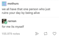 For Me Its: mothurs  we all have that one person who just  ruins your day by being alive  rarnon  for me its myself  155.979 notes