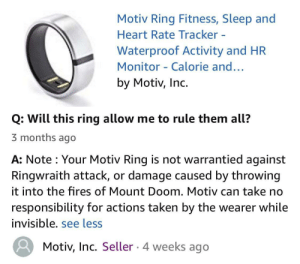 Probably the best question AND response on Amazon right now: Motiv Ring Fitness, Sleep and  Heart Rate Tracker -  Waterproof Activity and HR  Monitor - Calorie and..  by Motiv, Inc.  Q: Will this ring allow me to rule them all?  3 months ago  A: Note : Your Motiv Ring is not warrantied against  Ringwraith attack, or damage caused by throwing  it into the fires of Mount Doom. Motiv can take no  responsibility for actions taken by the wearer while  invisible. see less  Motiv, Inc. Seller 4 weeks ago Probably the best question AND response on Amazon right now