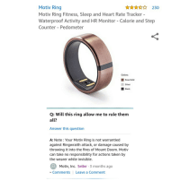 Taken, Black, and Heart: Motiv Ring  Motiv Ring Fitness, Sleep and Heart Rate Tracker  Waterproof Activity and HR Monitor - Calorie and Step  Counter - Pedometer  ☆☆☆ 2.30  Colors:  ■ Rose Gold  Silver  Black  Q: Will this ring allow me to rule them  all?  Answer this question  A: Note: Your Motiv Ring is not warrantied  against Ringwraith attack, or damage caused by  throwing it into the fires of Mount Doom. Motiv  can take no responsibility for actions taken by  the wearer while invisible.  Motiv, Inc. Seller 3 months ago  Comments Leave a Comment It cant even rule them all?