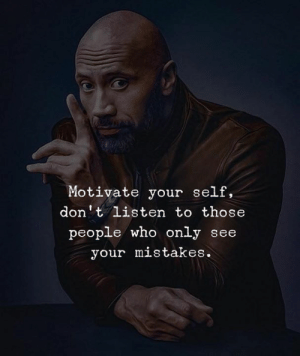 Dont Listen: Motivate your self,  don't listen to those  people who only see  your mistakes.