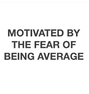 The Fear: MOTIVATED BY  THE FEAR OF  BEING AVERAGE