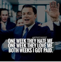 Hate me or love me I'm still getting my money! | MotivatedMindset: @MOTIVATED.MINDSET  ONE WEEK THEY HATE ME  ONE WEEK THEY LOVE ME  BOTH WEEKS I GOT PAID Hate me or love me I'm still getting my money! | MotivatedMindset