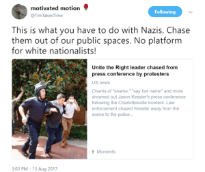 "News, Police, and Chase: motivated motion  @Tim TakesTime  Following  This is what you have to do with Nazis. Chase  them out of our public spaces. No platform  for white nationalists  Unite the Right leader chased from  press conference by protesters  US news  Chants of ""shame,"" ""say her name"" and more  drowned out Jason Kessler's press conference  following the Charlottesville incident. Law  enforcement chased Kessler away from the  scene to the police...  Moments  3:03 PM - 13 Aug 2017"