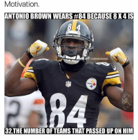 ••• Double Tap fast! steelers ab nfl sports football 84 pittsburgh motivation respect SuperBowl nbamemes 32 teams passed up on him in the First round.: Motivation.  ANTONIO BROWN WEARS #84 BECAUSE 8X4 IS  aathleticfactual  32THE NUMBER OF TEAMS THAT PASSED UP ON HIM ••• Double Tap fast! steelers ab nfl sports football 84 pittsburgh motivation respect SuperBowl nbamemes 32 teams passed up on him in the First round.