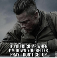 Memes, 🤖, and Kings: MOTIVATION KINGS  IFYOU KICK ME WHEN  I'M DOWN YOU BETTER  PRAY I DON'T GET UP @motivationkings 🙌