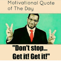 """Memes, 🤖, and  Motivation Quotes: Motivational Quote  of The Day  """"Don't Stop...  Get it! Get it!"""" Motivation"""