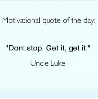 """Words to live by!😂😂😏: Motivational quote of the day  """"Dont stop. Get it, get it.""""  Uncle Luke Words to live by!😂😂😏"""