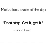 """😎: Motivational quote of the day  """"Dont stop. Get it, get it.""""  -Uncle Luke 😎"""