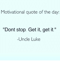 """dontstopgetitgetit lol: Motivational quote of the day  """"Dont stop. Get it, get it.""""  Uncle Luke dontstopgetitgetit lol"""