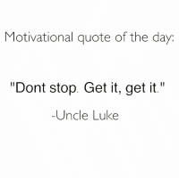 """happyhumpday: Motivational quote of the day  """"Dont stop. Get it, get it.""""  -Uncle Luke happyhumpday"""