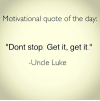 """Dont Stop Get It Get It: Motivational quote of the day  """"Dont stop. Get it, get it.""""  Uncle Luke"""