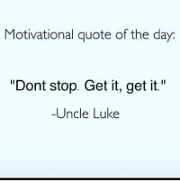 """Rite: Motivational quote of the day  """"Dont stop. Get it, get it.""""  Uncle Luke Rite"""