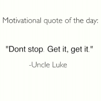 """Don't stop get it, get it....Uncle Luke 😂👀....But for real tho continue to hustle hard towards your dreams!! ❤❤: Motivational quote of the day  """"Dont stop. Get it, get it.""""  -Uncle Luke Don't stop get it, get it....Uncle Luke 😂👀....But for real tho continue to hustle hard towards your dreams!! ❤❤"""