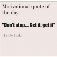 """Dont Stop Get It Get It: Motivational quote of  the day  """"Don't stop.... Get it, get it""""  -Uncle Luke"""
