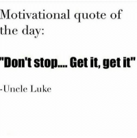 """Dont Stop Get It Get It: Motivational quote of  the day:  """"Don't stop.... Get it, get it""""  Uncle Luke"""