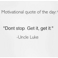 """Dont Stop Get It Get It: Motivational quote of the day:  """"Dont stop. Get it, get it.""""  Uncle Luke"""