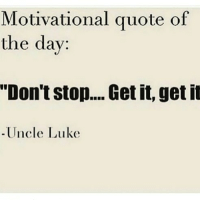 """Get it Get it: Motivational quote of  the day:  """"Don't stop... Get it, get it  Uncle Luke Get it Get it"""