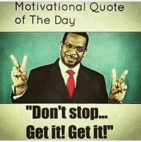 """GM: Motivational Quote  of The Day  """"Don't stop...  Get it! Get it! GM"""