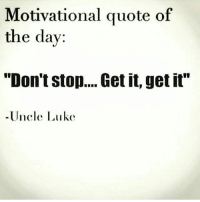 """Dont Stop Get It Get It: Motivational quote of  the day:  """"Don't stop....Get it, get it""""  Uncle Luke"""