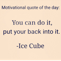 Dont Stop Get It Get It: Motivational quote of the day  You can do it,  put your back into it  Ice Cube