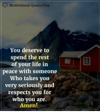 Motivational Quotes Den: Motivational Quotes Den  You deserve to  spend the rest  of your life in  peace with someone  Who takes you  very seriously and  respects you for  Who you are.  Amen! Motivational Quotes Den
