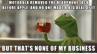 Looking at you, Moto Z: MOTOROLA REMOVED THE HEADPHONE JACK  BEFORE APPLE AND NO ONE MADE A BIG DEAL OFIT  BUT THAT'S NONE OF MY BUSINESS  made on imgur Looking at you, Moto Z
