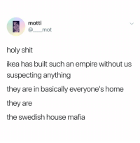 Empire, Ikea, and Shit: motti  @ mot  holy shit  ikea has built such an empire without us  suspecting anything  they are in basically everyone's home  they are  the swedish house mafia Way to ruin my fuckin morning