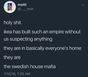 Empire, Ikea, and Shit: motti  @mot  holy shit  ikea has built such an empire without  us suspecting anything  they are in basically everyone's home  they are  the swedish house mafia  7/10/18, 1:25 AM whitepeopletwitter:  …