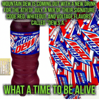 Alive, Memes, and Time: MOUNTAIN DEWIS COMING OUT WITH A  NEW DRINK  FOR THE ATH OR JUY AMIX OF THEIR SIGNATURE  CODE RED WHITEOUT AND VOLTAGE FLAVORS A  CALLED DEW S.A  3RAVORs COLLIDE!  WHAT A TIME TO BE ALIVE Oh, baby. #DewSA #4thOfJuly (DS)