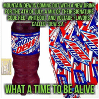 Alive, America, and Memes: MOUNTAIN DEWISCOMING OUT WITH A NEW DRINK  MIX OF THEIR SIGNATUREA  CODE RED WHITEOUT AND VOLTAGE FLAVORS A  CALLED DEW.S.A  WHAT A TIME TO BE ALIVE merica america usa mtdew mountaindew