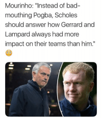 "Shade thrown 😝👌🏽: Mourinho: ""Instead of bad-  mouthing Pogba, Scholes  should answer how Gerrard and  Lampard always had more  impact on their teams than him."" Shade thrown 😝👌🏽"