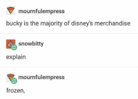 Frozen, Memes, and Shut Up: mournfulempress  bucky is the majority of disney's merchandise  snowbitty  explain  mournfulempress  frozen, Shut. Up.