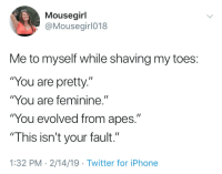"Iphone, Twitter, and Apes: Mousegirl  @Mousegirl018  Me to myself while shaving my toes:  ""You are pretty.""  ""You are feminine.""  ""You evolved from apes.""  ""This isn't your fault.""  1:32 PM 2/14/19 Twitter for iPhone Self care"