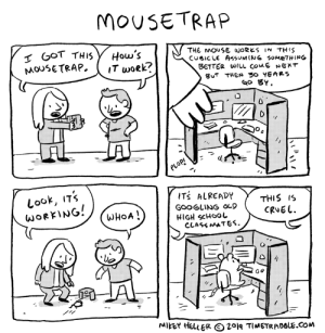 School, Mouse, and Got: MOUSETRAP  I GOT TH IS  MOUSETRAP  How's  IT woek?  THE MOUSE WORKS IN TH IS  CUBICLE AsumING SOMETHING  BETTER WILL COME NEKT  BUT THEN 30 YEARS  ao BY  PLOPI  Look, ITs  WORKING!  ITS ALREADY  THIS IS  GOOGLING OO  HIGH SCHOOL  CLASS MATES.  WHOA!  CRUEL  MIKEY HELLERO 2°lq TIMETRAOSLE.COM You gotta beat the ratrace, so you dont get stuck in the hamsterwheel or the mousetrap.