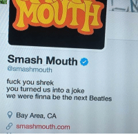 verified: MOUTH  Smash Mouth  @smashmouth  fuck you shrek  you turned us into a joke  we were finna be the next Beatles  9 Bay Area, CA  SP smashmouth.com verified