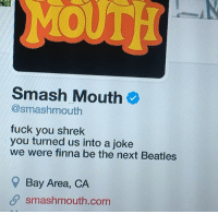 - Donnie/Trending Memes: MOUTH  Smash Mouth  @smashmouth  fuck you shrek  you turned us into a joke  we were finna be the next Beatles  Bay Area, CA  smashmouth.com - Donnie/Trending Memes