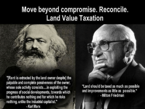 """The one tax politicians don't want to implement is the one tax almost every political spectrum agrees on.: Move beyond compromise. Reconcile.  Land Value Taxation  TRent is extracted by the land owner despite) the  palpable and complete passiveness of the owner,  whose sole activity consists... n exploiting the  progress of social developments, towards which  he contributes nothing and for which he risks  nothing, unlike the industral capitalist.""""  -Karl Marx  """"Land should be taxed as much as possible  and improvements as itle as possible.""""  Milton Friedman The one tax politicians don't want to implement is the one tax almost every political spectrum agrees on."""