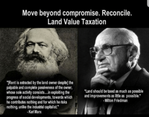 """Replace all taxes with a Land Value Tax?: Move beyond compromise. Reconcile.  Land Value Taxation  TRent is extracted by the land owner despite] the  palpable and complete passiveness of the owner,  whose sole activity consists...in exploiting the  progress of social developments, towards which  he contributes nothing and for which he risks  nothing, unlike the industrial capitalist.""""  -Karl Marx  """"Land should be taxed as much as possible  and improvements as little as possible.""""  Milton Friedman Replace all taxes with a Land Value Tax?"""