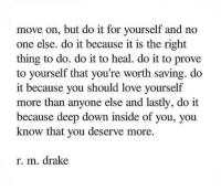 Drake, Love, and Deep: move on, but do it for yourself and no  one else. do it because it is the right  thing to do. do it to heal. do it to prove  to yourself that you're worth saving. do  it because you should love yourself  more than anyone else and lastly, do it  because deep down inside of you, you  know that you deserve more.  r. m. drake