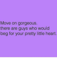 truth repost 👣👉💞 @mmw2685: Move on gorgeous.  there are guys who would  beg for your pretty little heart truth repost 👣👉💞 @mmw2685