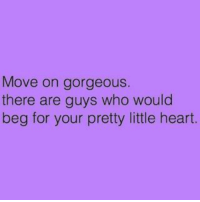 MSG: Move on gorgeous.  there are guys who would  beg for your pretty little heart. MSG