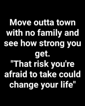 "Family, Life, and Memes: Move outta town  with no family and  see how strong you  get.  ""That risk you're  afraid to take could  change your life"" <3"