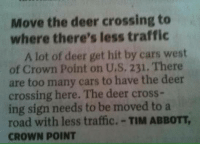 """<p><a href=""""http://memehumor.net/post/162278337973/clever-idea"""" class=""""tumblr_blog"""">memehumor</a>:</p>  <blockquote><p>Clever idea!</p></blockquote>: Move the deer crossing to  where there's less traffic  A lot of deer get hit by cars west  of Crown Point on U.S, 231. There  are too many cars to have the deer  crossing here. The deer cross-  ing sign needs to be moved to a  road with less traffic.-TIM ABBOTT,  CROWN POINT <p><a href=""""http://memehumor.net/post/162278337973/clever-idea"""" class=""""tumblr_blog"""">memehumor</a>:</p>  <blockquote><p>Clever idea!</p></blockquote>"""