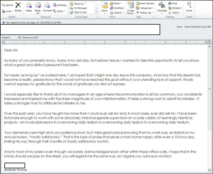 """Future, Work, and Zoom: Move to: ?  To Manager  Team E-mail  Rules  OneNote  ActionsPolicy  Mark Unread a fAfind  Categorize-  ignore  Meeting  Related-  Junk Delete Reply Reply Forwardoe  Move  Assign  Translate  Zoom  Policy. Ψ Follow Up,  Tags  All  Select  Delete  Respond  Quick Steps  Move  Editing  Zoom  O You replied to this message on 5/16/2018 12:23 PM  Sent:  Wed 5/16/2018 12:13 PM  Subject:  RE: Thank you all!!  Dear All  As many of you probably know, today is my last day. But before I leave, I wanted to take this opportunity to let you knoww  what a great and distinct pleasure it has been.  For nearly as long as I've worked here, I' ve hoped that I might one day leave this company. And now that this dream has  become a reality, please know that I could not have reached this goal without your unending lack of support. Words  cannot express my gratitude for the words of gratitude you did not express.  I would especially like to thank all of my managers: in an age where miscommunication is all too common, you consistently  impressed and inspired me with the sheer magnitude of your misinformation. It takes a strong man to admit his mistake- it  takes a stronger man to attribute his mistake to me.  Over the past year, you have taught me more than I could ever ask for and, in most cases, ever did ask for. I have been  fortunate enough to work with some absolutely interchangeable supervisors on a wide variety of seemingly identical  projects- an invaluable lesson in overcoming daily tedium in overcoming daily tedium in overcoming daily tedium  Your demands were high and your patience short, but I take great solace knowing that my work was, as stated on my  annual review, """"mostly satisfactory."""" That is the type of praise that sends a man home happy after even a 10 hour day,  smiling his way through half a bottle of mostly satisfactory scotch.  And to most of my peers: even though we barely acknowledged each other within these office walls, I hope that in the  fu"""