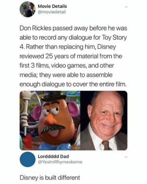 That's why I keep going back: Movie Details  @moviedetail  Don Rickles passed away before he was  able to record any dialogue for Toy Story  4. Rather than replacing him, Disney  reviewed 25 years of material from the  first 3 films, video games, and other  media; they were able to assemble  enough dialogue to cover the entire film.  Lorddddd Dad  @YesImRhymeskeme  Disney is built different That's why I keep going back