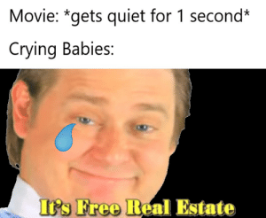 Darn babies: Movie: *gets quiet for 1 second*  Crying Babies:  It's Free Real Estate Darn babies