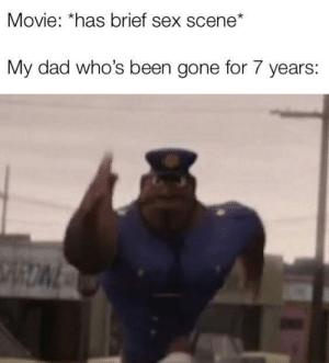 Be Like, Dad, and Sex: Movie: *has brief sex scene*  My dad who's been gone for 7 years: It be like that